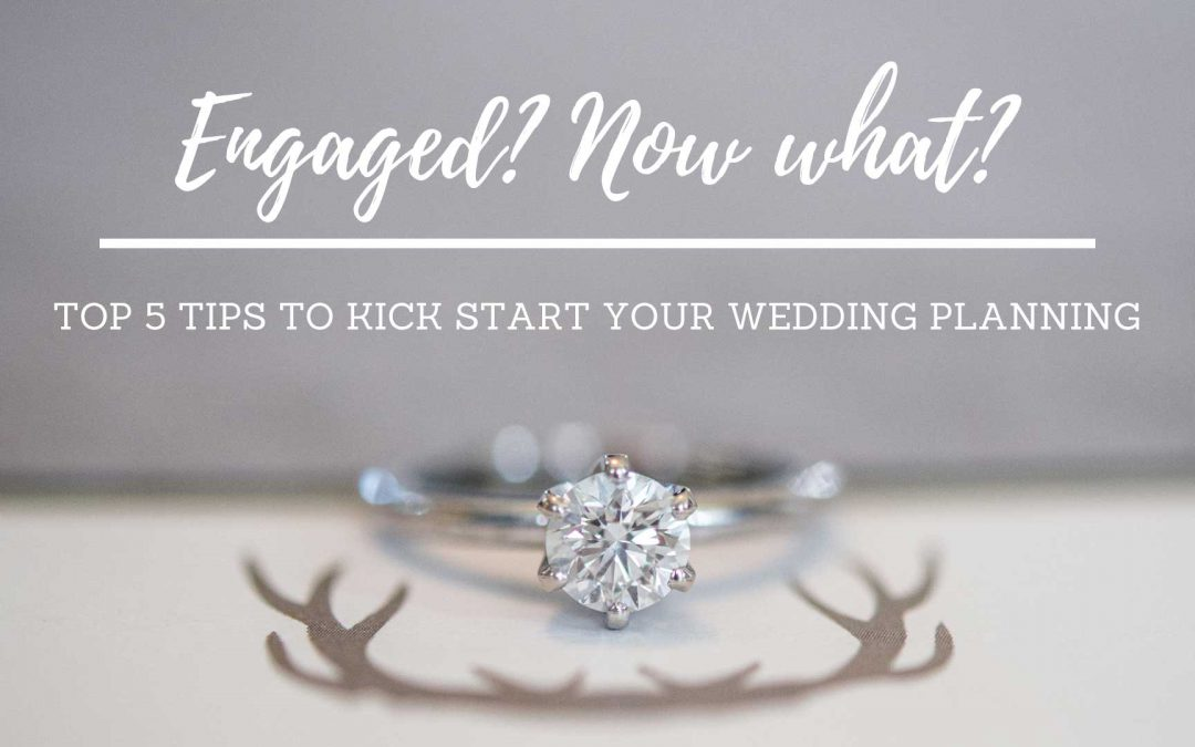 Newly engaged? Now what? Top 5 tips to kick start your wedding planning